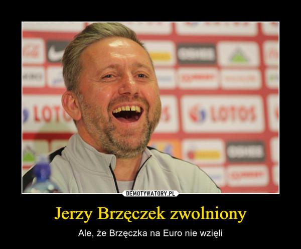 Jerzy Brzęczek zwolniony – Ale, że Brzęczka na Euro nie wzięli