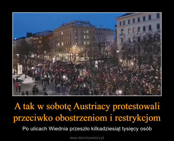 A tak w sobotę Austriacy protestowali przeciwko obostrzeniom i restrykcjom – Po ulicach Wiednia przeszło kilkadziesiąt tysięcy osób