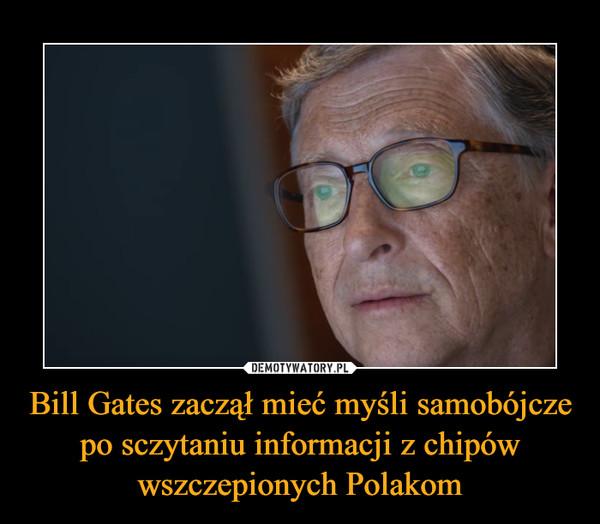 Bill Gates zaczął mieć myśli samobójcze po sczytaniu informacji z chipów wszczepionych Polakom –