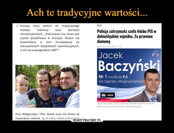 """–  5. Europa musi wrócić do tradycyjnego modelu rodzinny oraz wartości chrześcijańskich. """"Patriotyzm nie może być czymś wstydliwym w Europie. Skupić się powinniśmy w Unii Europejskiej na rzeczywistych bolączkach cywilizacyjnych, a nie na propagandzie LGBT"""". Pani Małgorzata i Pan Jacek oraz ich dzieci to zwyczajna rodzina. Są ze sobą i razem pokonują te Policja zatrzymała szefa klubu PiS w dolnośląskim sejmiku. Za przemoc domową Nr 1 na liście PiS do Sejmiku Województwa (Materiał wyborczy KW Prawa i Sprawiedliwość)"""