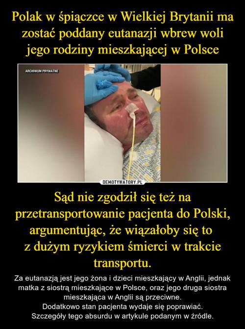 Polak w śpiączce w Wielkiej Brytanii ma zostać poddany eutanazji wbrew woli jego rodziny mieszkającej w Polsce Sąd nie zgodził się też na przetransportowanie pacjenta do Polski, argumentując, że wiązałoby się to  z dużym ryzykiem śmierci w trakcie transportu.