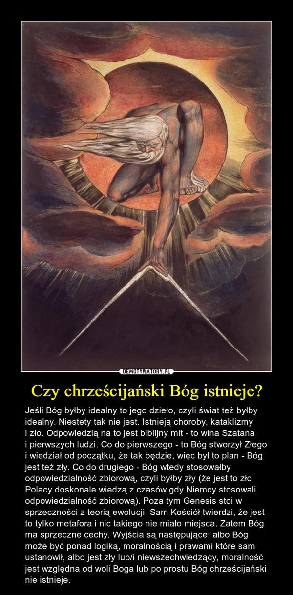 Czy chrześcijański Bóg istnieje? – Jeśli Bóg byłby idealny to jego dzieło, czyli świat też byłby idealny. Niestety tak nie jest. Istnieją choroby, kataklizmy i zło. Odpowiedzią na to jest biblijny mit - to wina Szatana i pierwszych ludzi. Co do pierwszego - to Bóg stworzył Złego i wiedział od początku, że tak będzie, więc był to plan - Bóg jest też zły. Co do drugiego - Bóg wtedy stosowałby odpowiedzialność zbiorową, czyli byłby zły (że jest to zło Polacy doskonale wiedzą z czasów gdy Niemcy stosowali odpowiedzialność zbiorową). Poza tym Genesis stoi w sprzeczności z teorią ewolucji. Sam Kościół twierdzi, że jest to tylko metafora i nic takiego nie miało miejsca. Zatem Bóg ma sprzeczne cechy. Wyjścia są następujące: albo Bóg może być ponad logiką, moralnością i prawami które sam ustanowił, albo jest zły lub/i niewszechwiedzący, moralność jest względna od woli Boga lub po prostu Bóg chrześcijański nie istnieje.