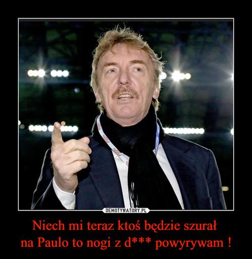 Niech mi teraz ktoś będzie szurał  na Paulo to nogi z d*** powyrywam !
