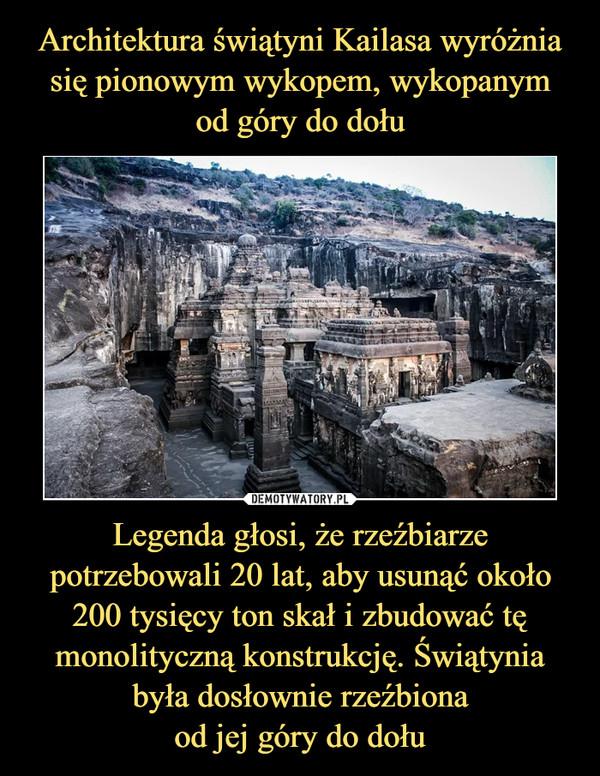 Legenda głosi, że rzeźbiarze potrzebowali 20 lat, aby usunąć około 200 tysięcy ton skał i zbudować tę monolityczną konstrukcję. Świątynia była dosłownie rzeźbionaod jej góry do dołu –