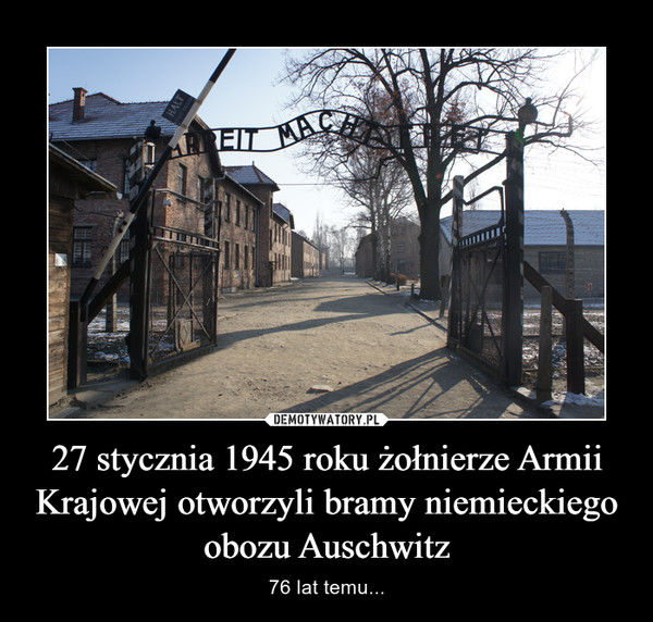 27 stycznia 1945 roku żołnierze Armii Krajowej otworzyli bramy niemieckiego obozu Auschwitz – 76 lat temu...