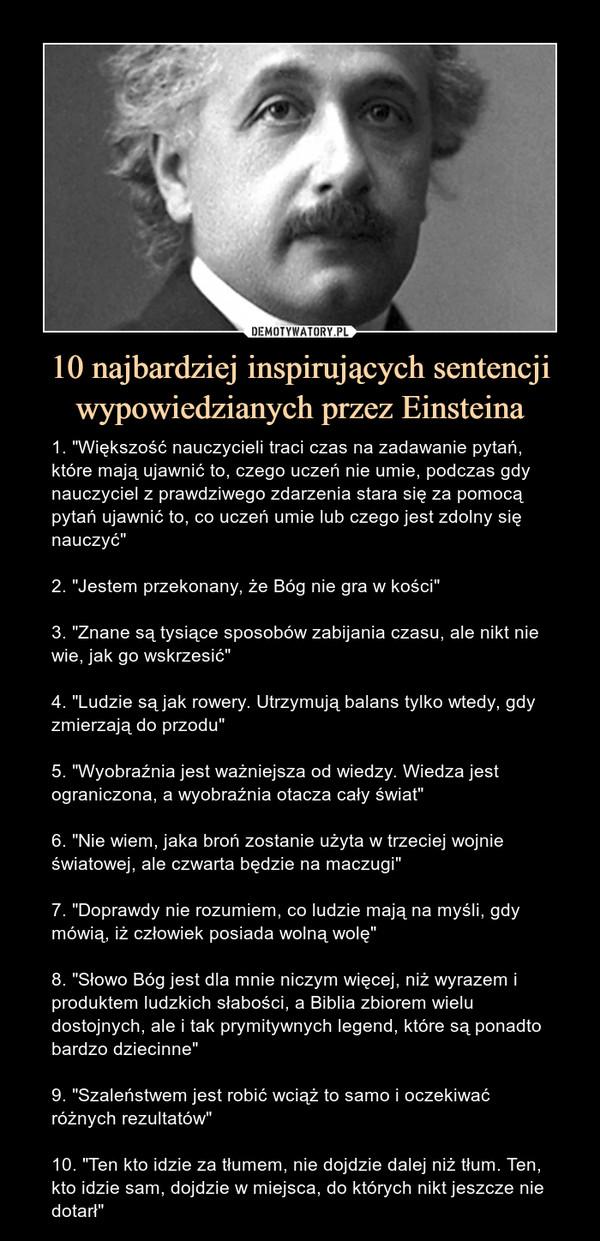 """10 najbardziej inspirujących sentencji wypowiedzianych przez Einsteina – 1. """"Większość nauczycieli traci czas na zadawanie pytań, które mają ujawnić to, czego uczeń nie umie, podczas gdy nauczyciel z prawdziwego zdarzenia stara się za pomocą pytań ujawnić to, co uczeń umie lub czego jest zdolny się nauczyć""""2. """"Jestem przekonany, że Bóg nie gra w kości""""3. """"Znane są tysiące sposobów zabijania czasu, ale nikt nie wie, jak go wskrzesić""""4. """"Ludzie są jak rowery. Utrzymują balans tylko wtedy, gdy zmierzają do przodu""""5. """"Wyobraźnia jest ważniejsza od wiedzy. Wiedza jest ograniczona, a wyobraźnia otacza cały świat""""6. """"Nie wiem, jaka broń zostanie użyta w trzeciej wojnie światowej, ale czwarta będzie na maczugi""""7. """"Doprawdy nie rozumiem, co ludzie mają na myśli, gdy mówią, iż człowiek posiada wolną wolę""""8. """"Słowo Bóg jest dla mnie niczym więcej, niż wyrazem i produktem ludzkich słabości, a Biblia zbiorem wielu dostojnych, ale i tak prymitywnych legend, które są ponadto bardzo dziecinne""""9. """"Szaleństwem jest robić wciąż to samo i oczekiwać różnych rezultatów""""10. """"Ten kto idzie za tłumem, nie dojdzie dalej niż tłum. Ten, kto idzie sam, dojdzie w miejsca, do których nikt jeszcze nie dotarł"""" 1. """"Większość nauczycieli traci czas na zadawanie pytań, które mają ujawnić to, czego uczeń nie umie, podczas gdy nauczyciel z prawdziwego zdarzenia stara się za pomocą pytań ujawnić to, co uczeń umie lub czego jest zdolny się nauczyć""""2. """"Jestem przekonany, że Bóg nie gra w kości""""3. """"Znane są tysiące sposobów zabijania czasu, ale nikt nie wie, jak go wskrzesić""""4. """"Ludzie są jak rowery. Utrzymują balans tylko wtedy, gdy zmierzają do przodu""""5. """"Wyobraźnia jest ważniejsza od wiedzy. Wiedza jest ograniczona, a wyobraźnia otacza cały świat""""6. """"Nie wiem, jaka broń zostanie użyta w trzeciej wojnie światowej, ale czwarta będzie na maczugi""""7. """"Doprawdy nie rozumiem, co ludzie mają na myśli, gdy mówią, iż człowiek posiada wolną wolę""""8. """"Słowo Bóg jest dla mnie niczym więcej, niż wyrazem i produktem lud"""