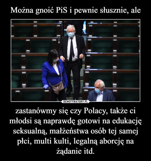 Można gnoić PiS i pewnie słusznie, ale zastanówmy się czy Polacy, także ci młodsi są naprawdę gotowi na edukację seksualną, małżeństwa osób tej samej płci, multi kulti, legalną aborcję na żądanie itd.