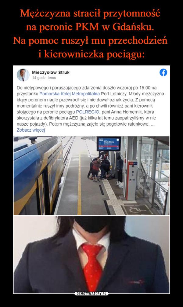 –  Mieczysław Struk1tS4hpot gonoedsozfredSoh.u  · Do nietypowego i poruszającego zdarzenia doszło wczoraj po 15:00 na przystanku Pomorska Kolej Metropolitalna Port Lotniczy. Młody mężczyzna idący peronem nagle przewrócił się i nie dawał oznak życia. Z pomocą momentalnie ruszył inny podróżny, a po chwili również pani kierownik stojącego na peronie pociągu POLREGIO, pani Anna Homernik, która skorzystała z defibrylatora AED (już kilka lat temu zaopatrzyliśmy w nie nasze pojazdy). Potem mężczyzną zajęło się pogotowie ratunkowe. Bardzo serdecznie dziękuję Pani Kierownik pociągu oraz Panu, którzy natychmiast ruszyli z pomocą i z duża dozą prawdopodobieństwa uratowali podróżnemu życie. Pamiętajcie Państwo, że defibrylatory AED to nowoczesny sprzęt, który sam prowadzi osobę udzielającą pomocy przez kolejne kroki i jest bezpieczny dla poszkodowanego. Nie wahajcie się ich używać gdy ratujecie kogoś, u kogo nie da się wyczuć pulsu czy oddechu.