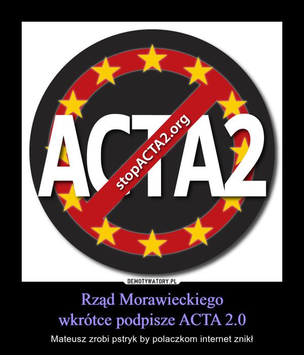 Rząd Morawieckiegowkrótce podpisze ACTA 2.0 – Mateusz zrobi pstryk by polaczkom internet znikł
