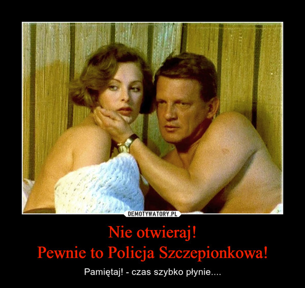 Nie otwieraj!Pewnie to Policja Szczepionkowa! – Pamiętaj! - czas szybko płynie....