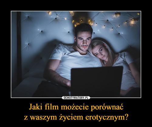 Jaki film możecie porównać z waszym życiem erotycznym?