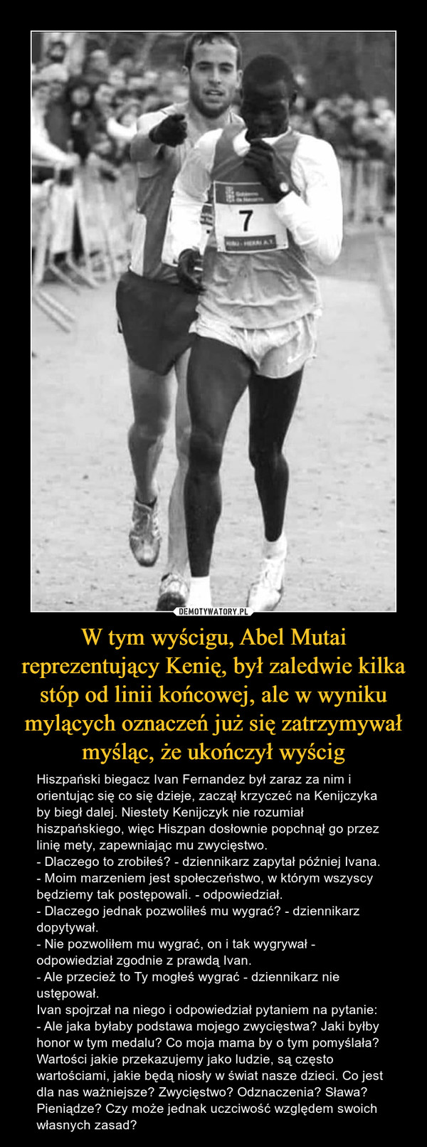 W tym wyścigu, Abel Mutai reprezentujący Kenię, był zaledwie kilka stóp od linii końcowej, ale w wyniku mylących oznaczeń już się zatrzymywał myśląc, że ukończył wyścig – Hiszpański biegacz Ivan Fernandez był zaraz za nim i orientując się co się dzieje, zaczął krzyczeć na Kenijczyka by biegł dalej. Niestety Kenijczyk nie rozumiał hiszpańskiego, więc Hiszpan dosłownie popchnął go przez linię mety, zapewniając mu zwycięstwo.- Dlaczego to zrobiłeś? - dziennikarz zapytał później Ivana.- Moim marzeniem jest społeczeństwo, w którym wszyscy będziemy tak postępowali. - odpowiedział.- Dlaczego jednak pozwoliłeś mu wygrać? - dziennikarz dopytywał.- Nie pozwoliłem mu wygrać, on i tak wygrywał - odpowiedział zgodnie z prawdą Ivan.- Ale przecież to Ty mogłeś wygrać - dziennikarz nie ustępował.Ivan spojrzał na niego i odpowiedział pytaniem na pytanie:- Ale jaka byłaby podstawa mojego zwycięstwa? Jaki byłby honor w tym medalu? Co moja mama by o tym pomyślała?Wartości jakie przekazujemy jako ludzie, są często wartościami, jakie będą niosły w świat nasze dzieci. Co jest dla nas ważniejsze? Zwycięstwo? Odznaczenia? Sława? Pieniądze? Czy może jednak uczciwość względem swoich własnych zasad?