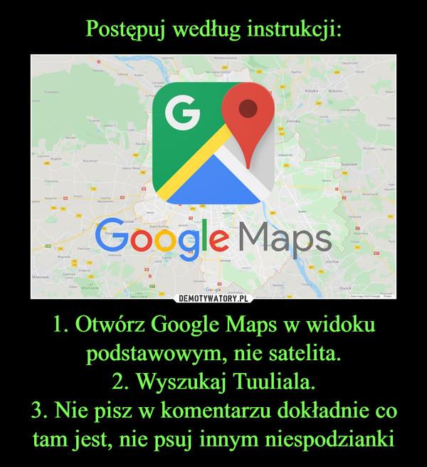 1. Otwórz Google Maps w widoku podstawowym, nie satelita.2. Wyszukaj Tuuliala.3. Nie pisz w komentarzu dokładnie co tam jest, nie psuj innym niespodzianki –