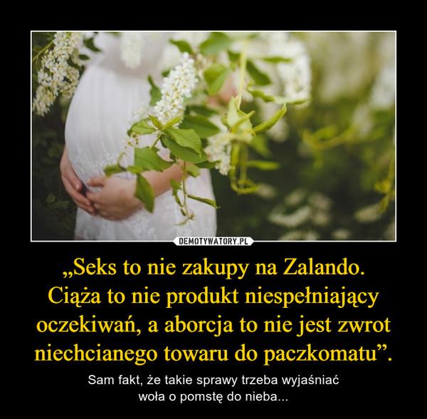 """""""Seks to nie zakupy na Zalando.Ciąża to nie produkt niespełniający oczekiwań, a aborcja to nie jest zwrot niechcianego towaru do paczkomatu"""". – Sam fakt, że takie sprawy trzeba wyjaśniaćwoła o pomstę do nieba..."""