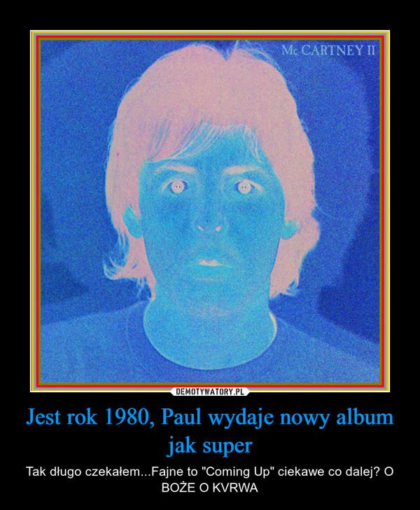 """Jest rok 1980, Paul wydaje nowy album jak super – Tak długo czekałem...Fajne to """"Coming Up"""" ciekawe co dalej? O BOŻE O KVRWA"""