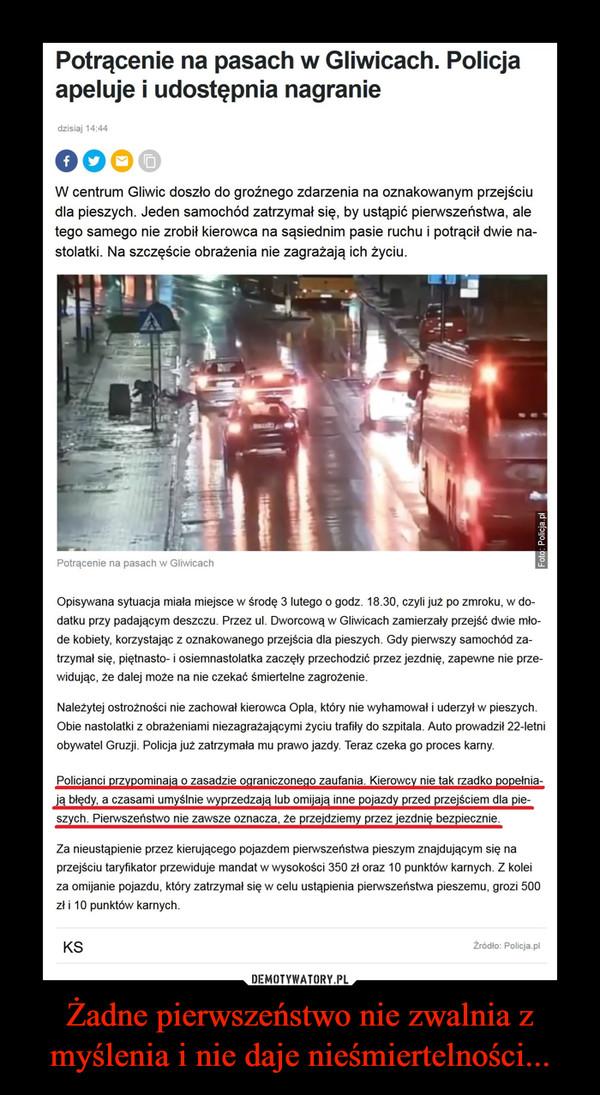 Żadne pierwszeństwo nie zwalnia z myślenia i nie daje nieśmiertelności... –  Potrącenie na pasach w Gliwicach. Policja apeluje i udostępnia nagranie dzisiaj 14:44W centrum Gliwic doszło do groźnego zdarzenia na oznakowanym przejściu dla pieszych. Jeden samochód zatrzymał się, by ustąpić pierwszeństwa, ale tego samego nie zrobił kierowca na sąsiednim pasie ruchu i potrącił dwie nastolatki. Na szczęście obrażenia nie zagrażają ich życiu.Opisywana sytuacja miała miejsce w środę 3 lutego o godz. 18.30, czyli już po zmroku, w dodatku przy padającym deszczu. Przez ul. Dworcową w Gliwicach zamierzały przejść dwie młode kobiety, korzystając z oznakowanego przejścia dla pieszych. Gdy pierwszy samochód zatrzymał się, piętnasto- i osiemnastolatka zaczęły przechodzić przez jezdnię, zapewne nie przewidując, że dalej może na nie czekać śmiertelne zagrożenie.Należytej ostrożności nie zachował kierowca Opla, który nie wyhamował i uderzył w pieszych. Obie nastolatki z obrażeniami niezagrażającymi życiu trafiły do szpitala. Auto prowadził 22-letni obywatel Gruzji. Policja już zatrzymała mu prawo jazdy. Teraz czeka go proces karny.Policjanci przypominają o zasadzie ograniczonego zaufania. Kierowcy nie tak rzadko popełniają błędy, a czasami umyślnie wyprzedzają lub omijają inne pojazdy przed przejściem dla pieszych. Pierwszeństwo nie zawsze oznacza, że przejdziemy przez jezdnię bezpiecznie.Za nieustąpienie przez kierującego pojazdem pierwszeństwa pieszym znajdującym się na przejściu taryfikator przewiduje mandat w wysokości 350 zł oraz 10 punktów karnych. Z kolei za omijanie pojazdu, który zatrzymał się w celu ustąpienia pierwszeństwa pieszemu, grozi 500 zł i 10 punktów karnych.