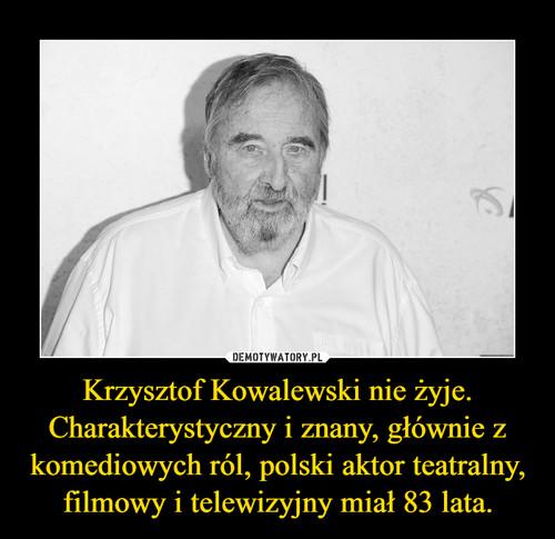 Krzysztof Kowalewski nie żyje. Charakterystyczny i znany, głównie z komediowych ról, polski aktor teatralny, filmowy i telewizyjny miał 83 lata.