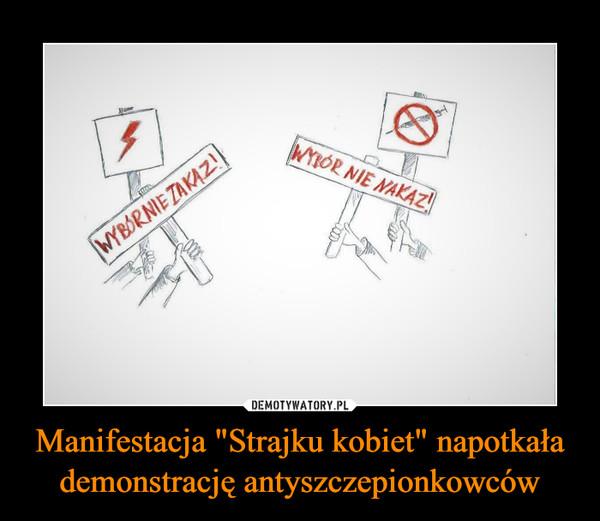 """Manifestacja """"Strajku kobiet"""" napotkała demonstrację antyszczepionkowców –"""
