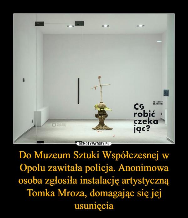 Do Muzeum Sztuki Współczesnej w Opolu zawitała policja. Anonimowa osoba zgłosiła instalację artystyczną Tomka Mroza, domagając się jej usunięcia –
