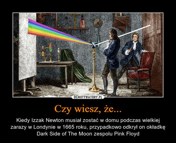 Czy wiesz, że... – Kiedy Izzak Newton musiał zostać w domu podczas wielkiej zarazy w Londynie w 1665 roku, przypadkowo odkrył on okładkę Dark Side of The Moon zespolu Pink Floyd