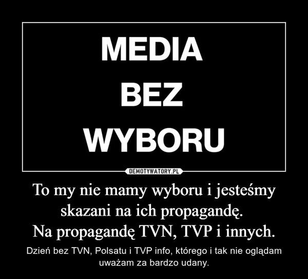To my nie mamy wyboru i jesteśmy skazani na ich propagandę. Na propagandę TVN, TVP i innych. – Dzień bez TVN, Polsatu i TVP info, którego i tak nie oglądam uważam za bardzo udany.