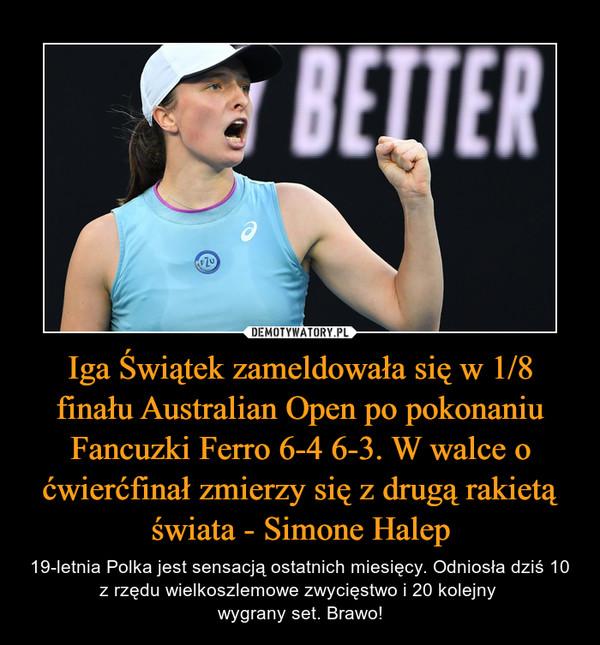 Iga Świątek zameldowała się w 1/8 finału Australian Open po pokonaniu Fancuzki Ferro 6-4 6-3. W walce o ćwierćfinał zmierzy się z drugą rakietą świata - Simone Halep – 19-letnia Polka jest sensacją ostatnich miesięcy. Odniosła dziś 10 z rzędu wielkoszlemowe zwycięstwo i 20 kolejny wygrany set. Brawo!