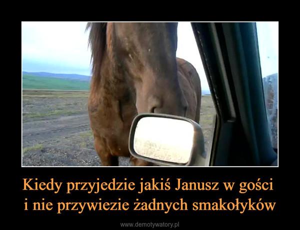 Kiedy przyjedzie jakiś Janusz w gości i nie przywiezie żadnych smakołyków –