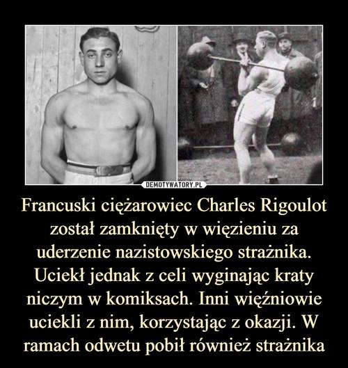 Francuski ciężarowiec Charles Rigoulot został zamknięty w więzieniu za uderzenie nazistowskiego strażnika. Uciekł jednak z celi wyginając kraty niczym w komiksach. Inni więźniowie uciekli z nim, korzystając z okazji. W ramach odwetu pobił również strażnika
