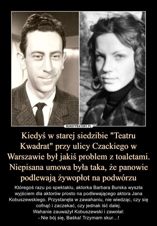 """Kiedyś w starej siedzibie """"Teatru Kwadrat"""" przy ulicy Czackiego w Warszawie był jakiś problem z toaletami. Niepisana umowa była taka, że panowie podlewają żywopłot na podwórzu"""