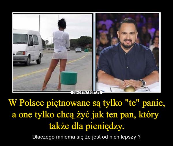 """W Polsce piętnowane są tylko """"te"""" panie, a one tylko chcą żyć jak ten pan, który  także dla pieniędzy. – Dlaczego mniema się że jest od nich lepszy ?"""