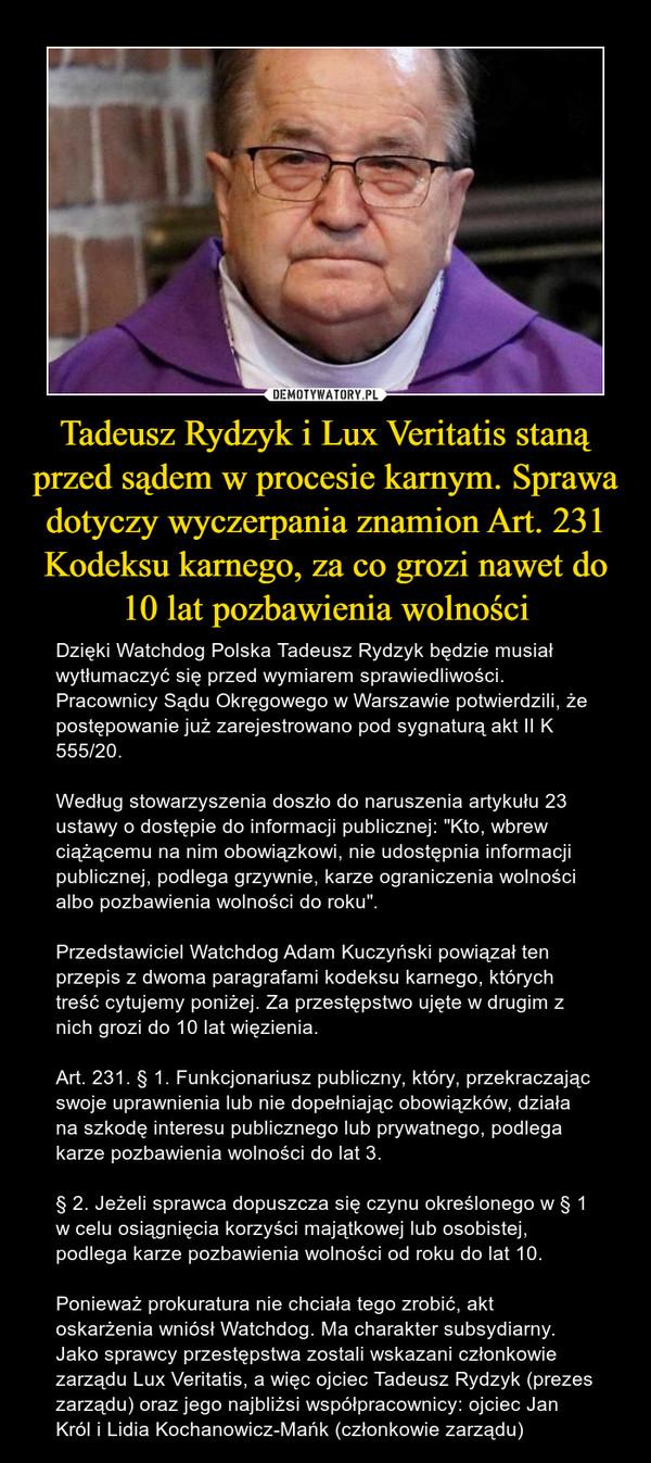 """Tadeusz Rydzyk i Lux Veritatis staną przed sądem w procesie karnym. Sprawa dotyczy wyczerpania znamion Art. 231 Kodeksu karnego, za co grozi nawet do 10 lat pozbawienia wolności – Dzięki Watchdog Polska Tadeusz Rydzyk będzie musiał wytłumaczyć się przed wymiarem sprawiedliwości. Pracownicy Sądu Okręgowego w Warszawie potwierdzili, że postępowanie już zarejestrowano pod sygnaturą akt II K 555/20.Według stowarzyszenia doszło do naruszenia artykułu 23 ustawy o dostępie do informacji publicznej: """"Kto, wbrew ciążącemu na nim obowiązkowi, nie udostępnia informacji publicznej, podlega grzywnie, karze ograniczenia wolności albo pozbawienia wolności do roku"""".Przedstawiciel Watchdog Adam Kuczyński powiązał ten przepis z dwoma paragrafami kodeksu karnego, których treść cytujemy poniżej. Za przestępstwo ujęte w drugim z nich grozi do 10 lat więzienia.Art. 231. § 1. Funkcjonariusz publiczny, który, przekraczając swoje uprawnienia lub nie dopełniając obowiązków, działa na szkodę interesu publicznego lub prywatnego, podlega karze pozbawienia wolności do lat 3.§ 2. Jeżeli sprawca dopuszcza się czynu określonego w § 1 w celu osiągnięcia korzyści majątkowej lub osobistej, podlega karze pozbawienia wolności od roku do lat 10.Ponieważ prokuratura nie chciała tego zrobić, akt oskarżenia wniósł Watchdog. Ma charakter subsydiarny. Jako sprawcy przestępstwa zostali wskazani członkowie zarządu Lux Veritatis, a więc ojciec Tadeusz Rydzyk (prezes zarządu) oraz jego najbliżsi współpracownicy: ojciec Jan Król i Lidia Kochanowicz-Mańk (członkowie zarządu)"""