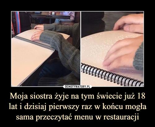 Moja siostra żyje na tym świecie już 18 lat i dzisiaj pierwszy raz w końcu mogła sama przeczytać menu w restauracji