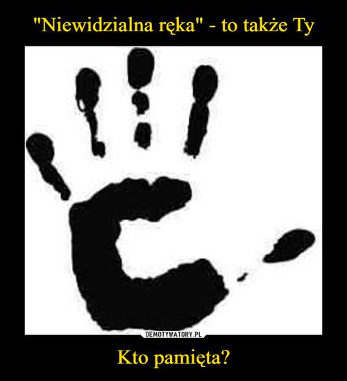 """""""Niewidzialna ręka"""" - to także Ty Kto pamięta?"""
