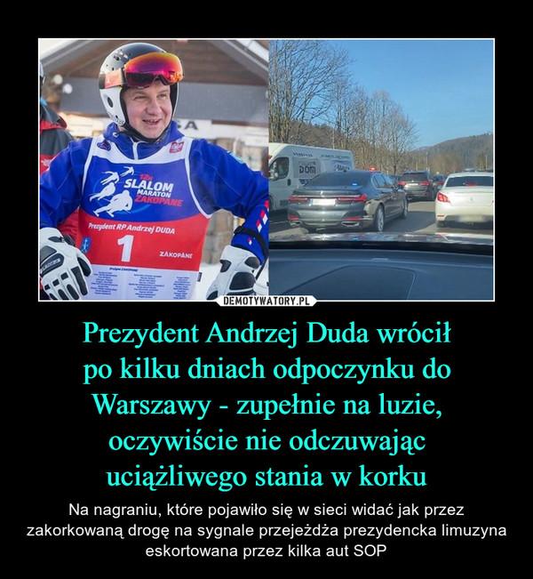 Prezydent Andrzej Duda wróciłpo kilku dniach odpoczynku do Warszawy - zupełnie na luzie, oczywiście nie odczuwającuciążliwego stania w korku – Na nagraniu, które pojawiło się w sieci widać jak przez zakorkowaną drogę na sygnale przejeżdża prezydencka limuzyna eskortowana przez kilka aut SOP