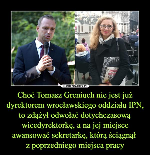 Choć Tomasz Greniuch nie jest już dyrektorem wrocławskiego oddziału IPN, to zdążył odwołać dotychczasową wicedyrektorkę, a na jej miejsce awansować sekretarkę, którą ściągnął z poprzedniego miejsca pracy –