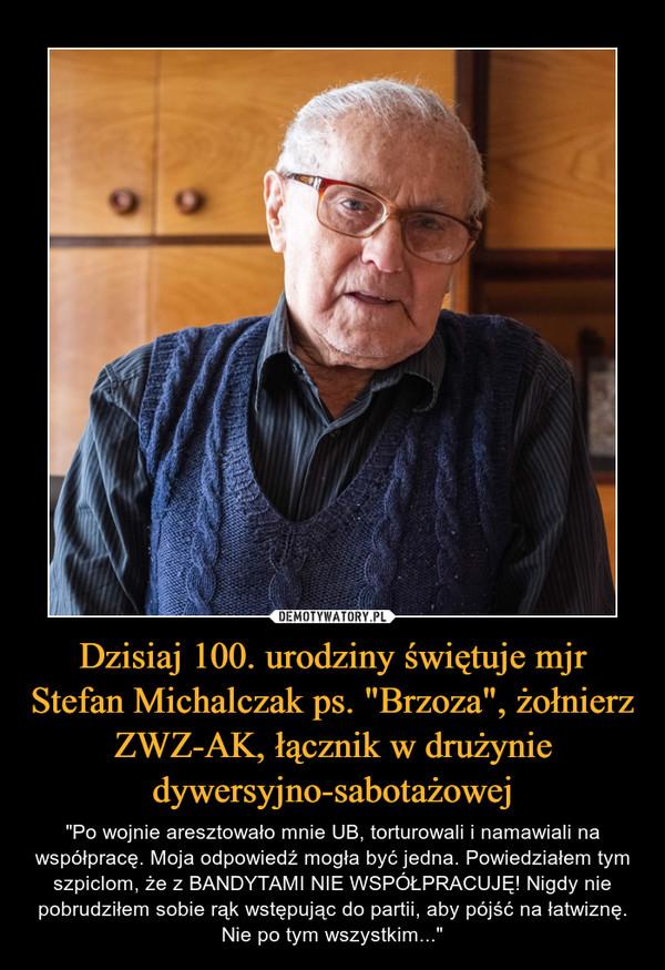 """Dzisiaj 100. urodziny świętuje mjr Stefan Michalczak ps. """"Brzoza"""", żołnierz ZWZ-AK, łącznik w drużynie dywersyjno-sabotażowej – """"Po wojnie aresztowało mnie UB, torturowali i namawiali na współpracę. Moja odpowiedź mogła być jedna. Powiedziałem tym szpiclom, że z BANDYTAMI NIE WSPÓŁPRACUJĘ! Nigdy nie pobrudziłem sobie rąk wstępując do partii, aby pójść na łatwiznę. Nie po tym wszystkim..."""""""