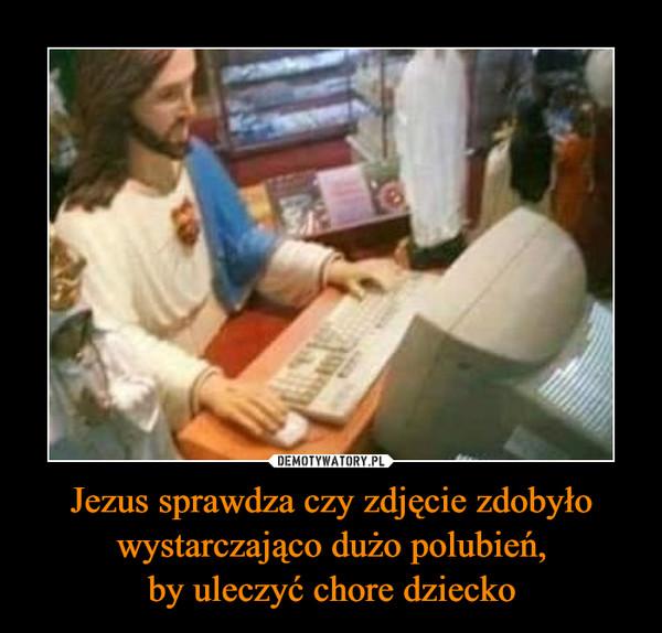 Jezus sprawdza czy zdjęcie zdobyło wystarczająco dużo polubień,by uleczyć chore dziecko –