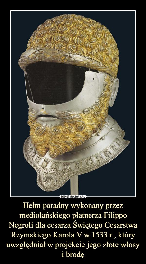 Hełm paradny wykonany przez mediolańskiego płatnerza Filippo Negroli dla cesarza Świętego Cesarstwa Rzymskiego Karola V w 1533 r., który uwzględniał w projekcie jego złote włosy i brodę –
