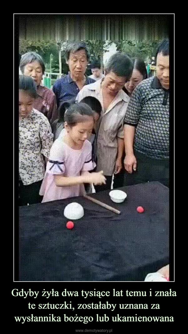 Gdyby żyła dwa tysiące lat temu i znała te sztuczki, zostałaby uznana za wysłannika bożego lub ukamienowana –