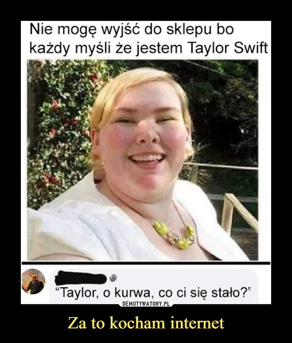 """Za to kocham internet –  Nie mogę wyjść do sklepu bokażdy myśli że jestem Taylor Swift""""Taylor, o kurwa, co ci się stało?""""DEMOTYWATORY.PLZa to kocham internet"""