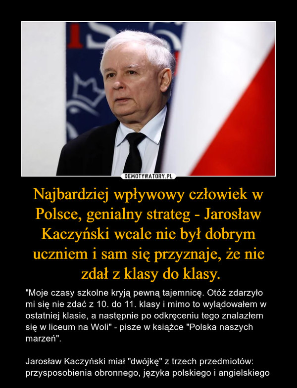 """Najbardziej wpływowy człowiek w Polsce, genialny strateg - Jarosław Kaczyński wcale nie był dobrym uczniem i sam się przyznaje, że nie zdał z klasy do klasy. – """"Moje czasy szkolne kryją pewną tajemnicę. Otóż zdarzyło mi się nie zdać z 10. do 11. klasy i mimo to wylądowałem w ostatniej klasie, a następnie po odkręceniu tego znalazłem się w liceum na Woli"""" - pisze w książce """"Polska naszych marzeń"""".Jarosław Kaczyński miał """"dwójkę"""" z trzech przedmiotów: przysposobienia obronnego, języka polskiego i angielskiego"""