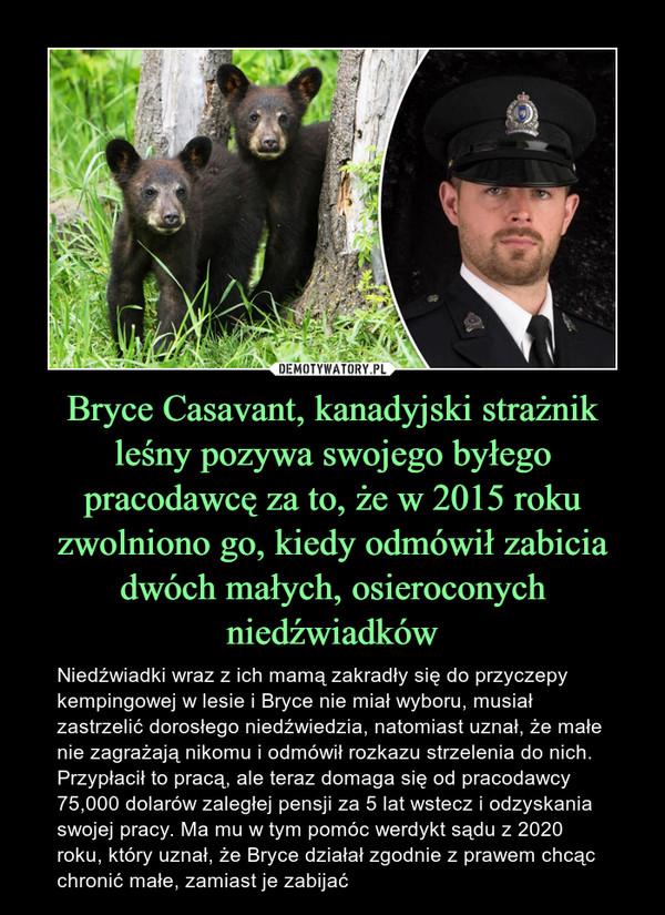 Bryce Casavant, kanadyjski strażnik leśny pozywa swojego byłego pracodawcę za to, że w 2015 roku zwolniono go, kiedy odmówił zabicia dwóch małych, osieroconych niedźwiadków – Niedźwiadki wraz z ich mamą zakradły się do przyczepy kempingowej w lesie i Bryce nie miał wyboru, musiał zastrzelić dorosłego niedźwiedzia, natomiast uznał, że małe nie zagrażają nikomu i odmówił rozkazu strzelenia do nich. Przypłacił to pracą, ale teraz domaga się od pracodawcy 75,000 dolarów zaległej pensji za 5 lat wstecz i odzyskania swojej pracy. Ma mu w tym pomóc werdykt sądu z 2020 roku, który uznał, że Bryce działał zgodnie z prawem chcąc chronić małe, zamiast je zabijać