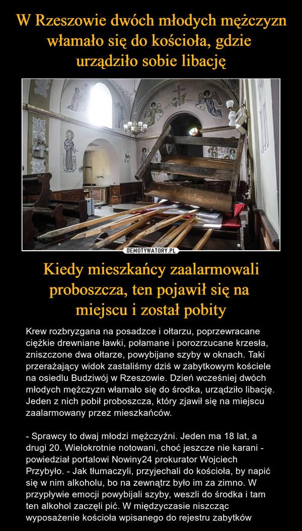 Kiedy mieszkańcy zaalarmowali proboszcza, ten pojawił się na miejscu i został pobity – Krew rozbryzgana na posadzce i ołtarzu, poprzewracane ciężkie drewniane ławki, połamane i porozrzucane krzesła, zniszczone dwa ołtarze, powybijane szyby w oknach. Taki przerażający widok zastaliśmy dziś w zabytkowym kościele na osiedlu Budziwój w Rzeszowie. Dzień wcześniej dwóch młodych mężczyzn włamało się do środka, urządziło libację. Jeden z nich pobił proboszcza, który zjawił się na miejscu zaalarmowany przez mieszkańców.- Sprawcy to dwaj młodzi mężczyźni. Jeden ma 18 lat, a drugi 20. Wielokrotnie notowani, choć jeszcze nie karani - powiedział portalowi Nowiny24 prokurator Wojciech Przybyło. - Jak tłumaczyli, przyjechali do kościoła, by napić się w nim alkoholu, bo na zewnątrz było im za zimno. W przypływie emocji powybijali szyby, weszli do środka i tam ten alkohol zaczęli pić. W międzyczasie niszcząc wyposażenie kościoła wpisanego do rejestru zabytków