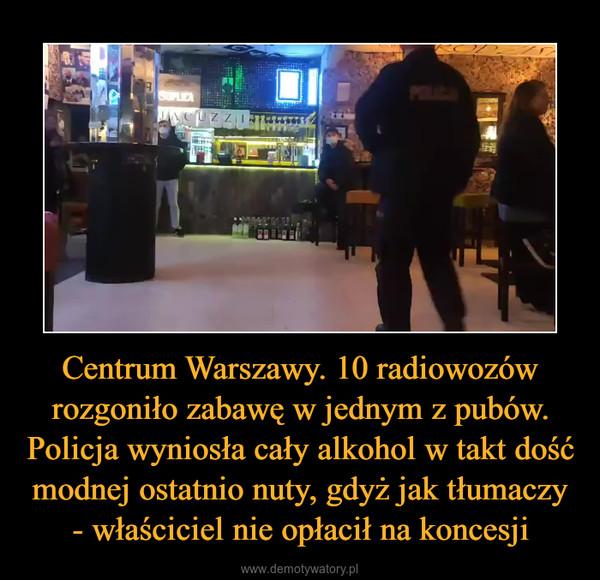 Centrum Warszawy. 10 radiowozów rozgoniło zabawę w jednym z pubów. Policja wyniosła cały alkohol w takt dość modnej ostatnio nuty, gdyż jak tłumaczy - właściciel nie opłacił na koncesji –