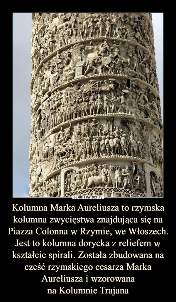Kolumna Marka Aureliusza to rzymska kolumna zwycięstwa znajdująca się na Piazza Colonna w Rzymie, we Włoszech. Jest to kolumna dorycka z reliefem w kształcie spirali. Została zbudowana na cześć rzymskiego cesarza Marka Aureliusza i wzorowanana Kolumnie Trajana –