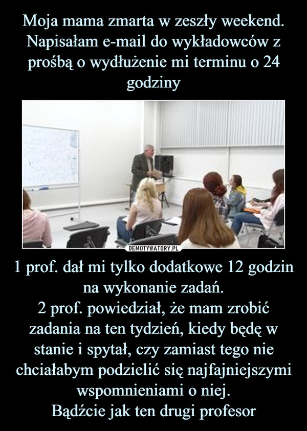 1 prof. dał mi tylko dodatkowe 12 godzin na wykonanie zadań.2 prof. powiedział, że mam zrobić zadania na ten tydzień, kiedy będę w stanie i spytał, czy zamiast tego nie chciałabym podzielić się najfajniejszymi wspomnieniami o niej.Bądźcie jak ten drugi profesor –