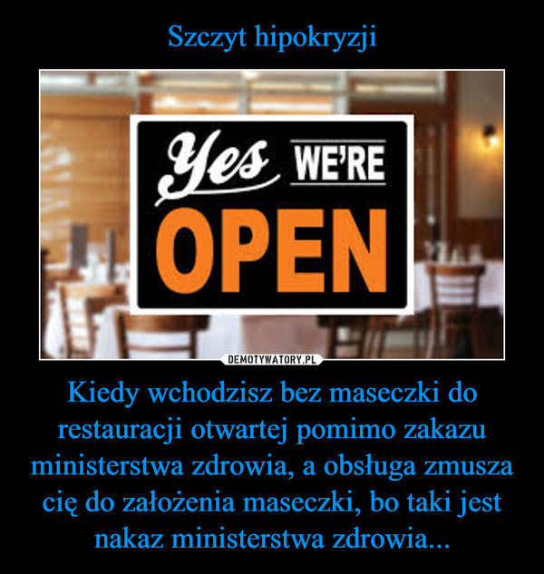 Kiedy wchodzisz bez maseczki do restauracji otwartej pomimo zakazu ministerstwa zdrowia, a obsługa zmusza cię do założenia maseczki, bo taki jest nakaz ministerstwa zdrowia... –  yes we're open