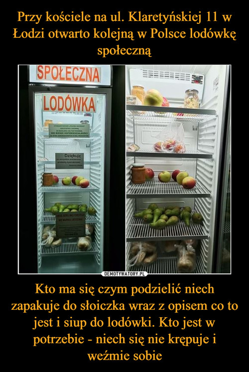 Przy kościele na ul. Klaretyńskiej 11 w Łodzi otwarto kolejną w Polsce lodówkę społeczną Kto ma się czym podzielić niech zapakuje do słoiczka wraz z opisem co to jest i siup do lodówki. Kto jest w potrzebie - niech się nie krępuje i weźmie sobie
