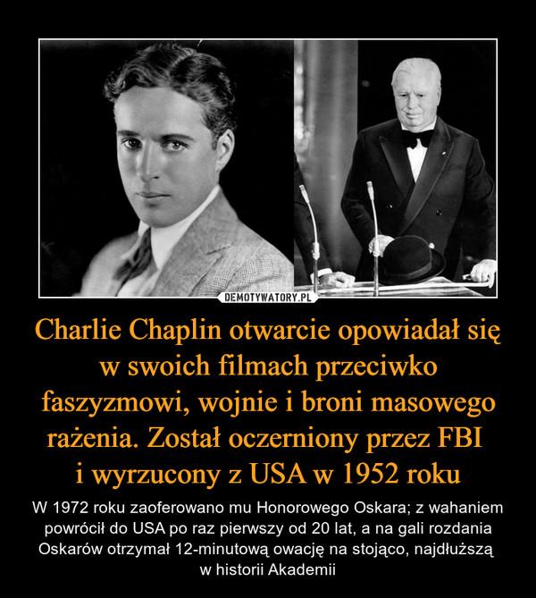 Charlie Chaplin otwarcie opowiadał się w swoich filmach przeciwko faszyzmowi, wojnie i broni masowego rażenia. Został oczerniony przez FBI i wyrzucony z USA w 1952 roku – W 1972 roku zaoferowano mu Honorowego Oskara; z wahaniem powrócił do USA po raz pierwszy od 20 lat, a na gali rozdania Oskarów otrzymał 12-minutową owację na stojąco, najdłuższą w historii Akademii