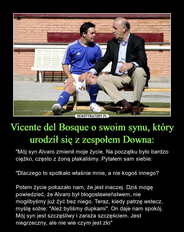 """Vicente del Bosque o swoim synu, który urodził się z zespołem Downa: – """"Mój syn Alvaro zmienił moje życie. Na początku było bardzo ciężko, często z żoną płakaliśmy. Pytałem sam siebie:""""Dlaczego to spotkało właśnie mnie, a nie kogoś innego?Potem życie pokazało nam, że jest inaczej. Dziś mogę powiedzieć, że Alvaro był błogosławieństwem, nie moglibyśmy już żyć bez niego. Teraz, kiedy patrzę wstecz, myślę sobie: """"Ależ byliśmy dupkami"""". On daje nam spokój. Mój syn jest szczęśliwy i zaraża szczęściem. Jest niegrzeczny, ale nie wie czym jest zło"""""""